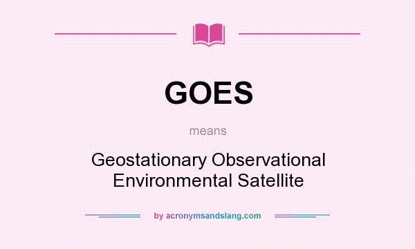 What does GOES mean? It stands for Geostationary Observational Environmental Satellite