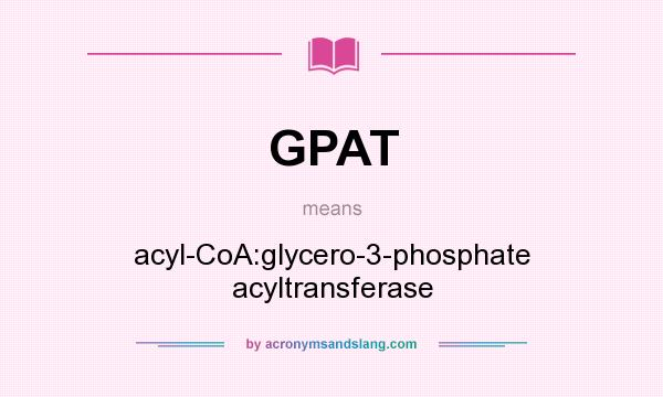 What does GPAT mean? It stands for acyl-CoA:glycero-3-phosphate acyltransferase