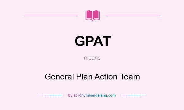 What does GPAT mean? It stands for General Plan Action Team