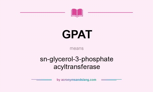 What does GPAT mean? It stands for sn-glycerol-3-phosphate acyltransferase