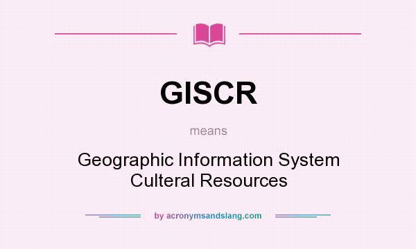 What does GISCR mean? It stands for Geographic Information System Culteral Resources