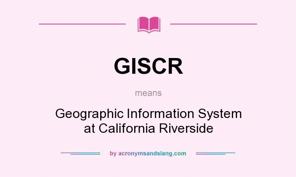 What does GISCR mean? It stands for Geographic Information System at California Riverside
