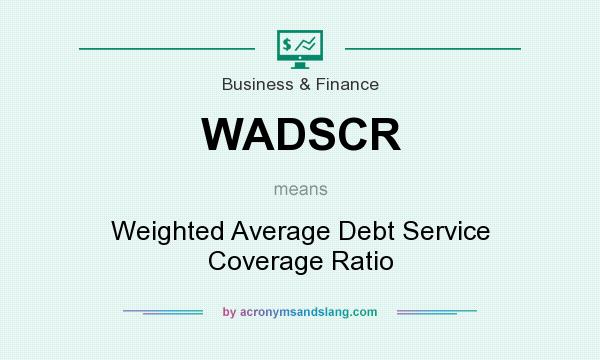 What does WADSCR mean? It stands for Weighted Average Debt Service Coverage Ratio