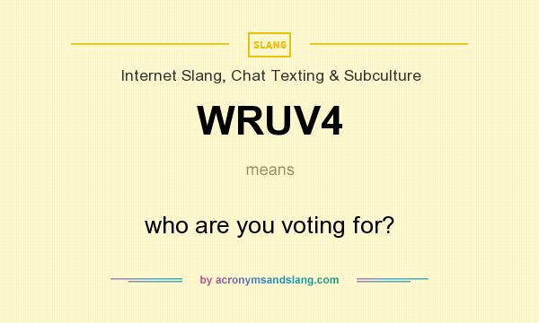 What does WRUV4 mean? It stands for who are you voting for?