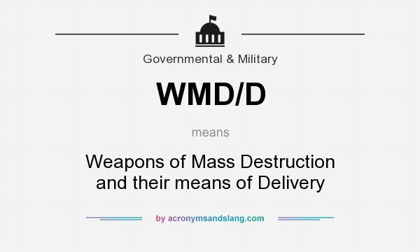 What does WMD/D mean? It stands for Weapons of Mass Destruction and their means of Delivery