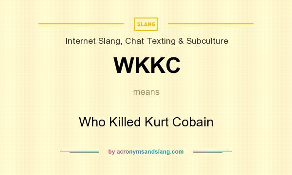What does WKKC mean? It stands for Who Killed Kurt Cobain