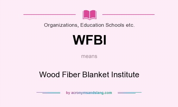 What does WFBI mean? It stands for Wood Fiber Blanket Institute