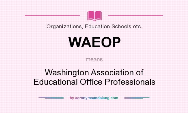 What does WAEOP mean? It stands for Washington Association of Educational Office Professionals