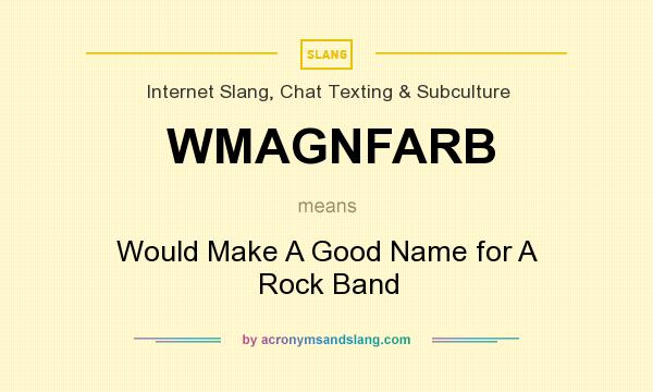 What does WMAGNFARB mean? It stands for Would Make A Good Name for A Rock Band