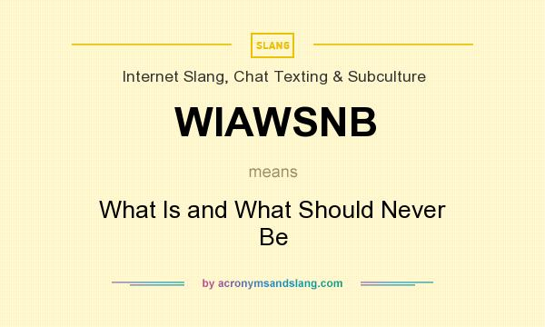 What does WIAWSNB mean? It stands for What Is and What Should Never Be