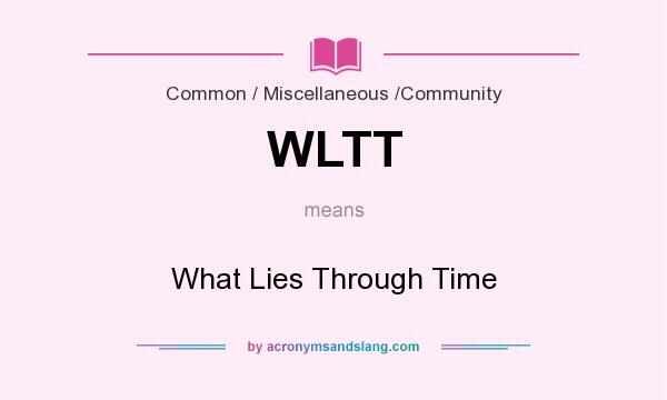 What does WLTT mean? It stands for What Lies Through Time