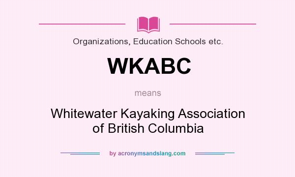 What does WKABC mean? It stands for Whitewater Kayaking Association of British Columbia