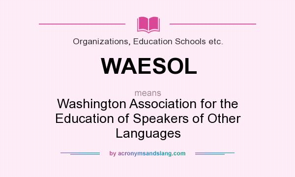 What does WAESOL mean? It stands for Washington Association for the Education of Speakers of Other Languages