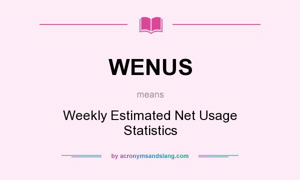 What does WENUS mean? It stands for Weekly Estimated Net Usage Statistics
