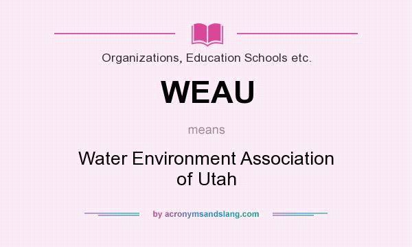 What does WEAU mean? It stands for Water Environment Association of Utah