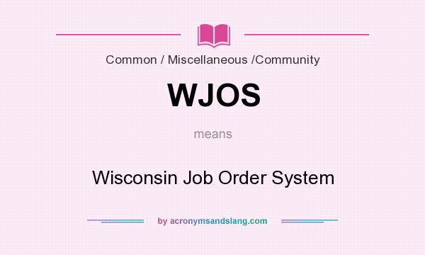 What does WJOS mean? It stands for Wisconsin Job Order System