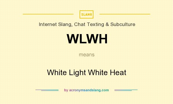 What does WLWH mean? It stands for White Light White Heat