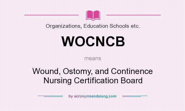 What does WOCNCB mean? It stands for Wound, Ostomy, and Continence Nursing Certification Board