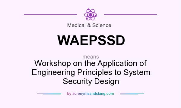 What does WAEPSSD mean? It stands for Workshop on the Application of Engineering Principles to System Security Design