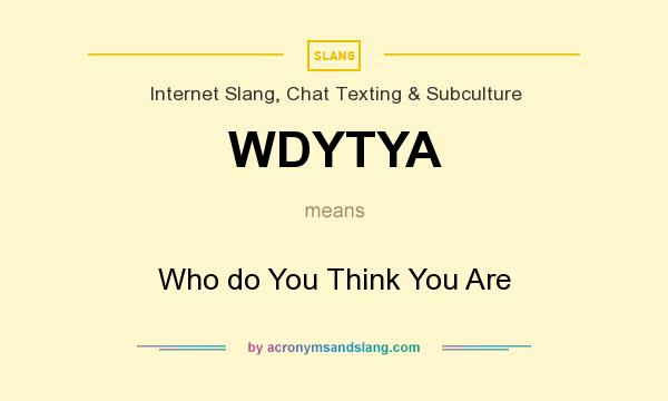 What does WDYTYA mean? It stands for Who do You Think You Are