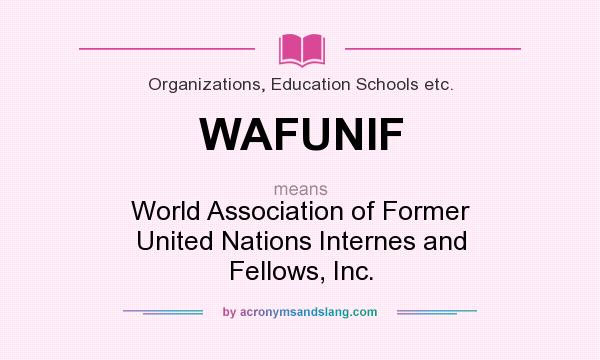 What does WAFUNIF mean? It stands for World Association of Former United Nations Internes and Fellows, Inc.