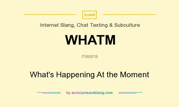 What does WHATM mean? It stands for What`s Happening At the Moment