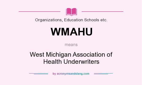 What does WMAHU mean? It stands for West Michigan Association of Health Underwriters
