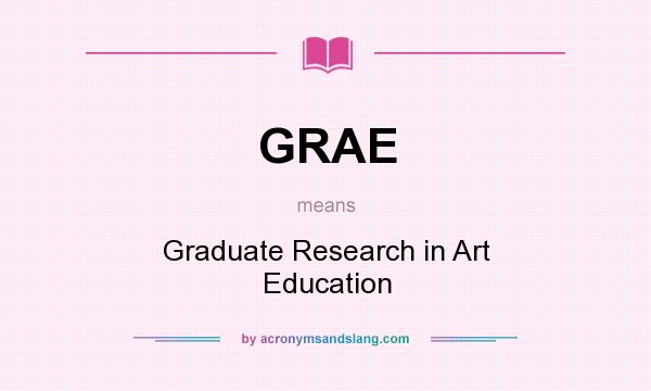 What does GRAE mean? It stands for Graduate Research in Art Education