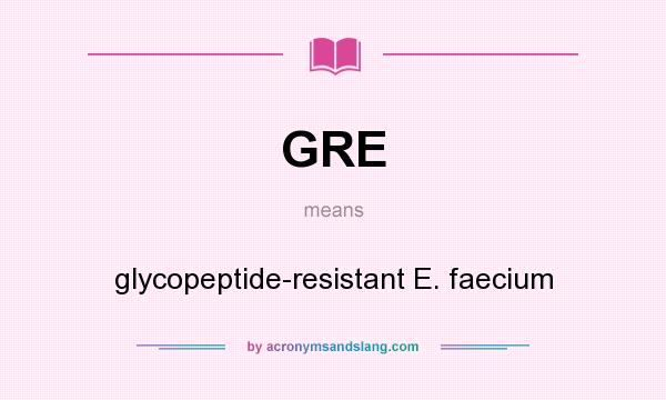 What does GRE mean? It stands for glycopeptide-resistant E. faecium