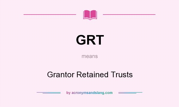 What does GRT mean? It stands for Grantor Retained Trusts
