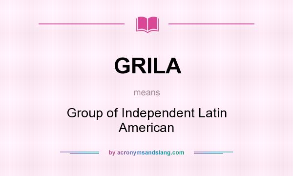 What does GRILA mean? It stands for Group of Independent Latin American