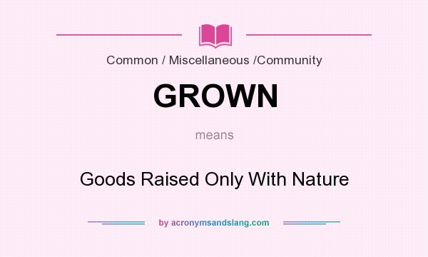 What does GROWN mean? It stands for Goods Raised Only With Nature