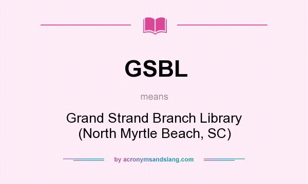 What does GSBL mean? It stands for Grand Strand Branch Library (North Myrtle Beach, SC)