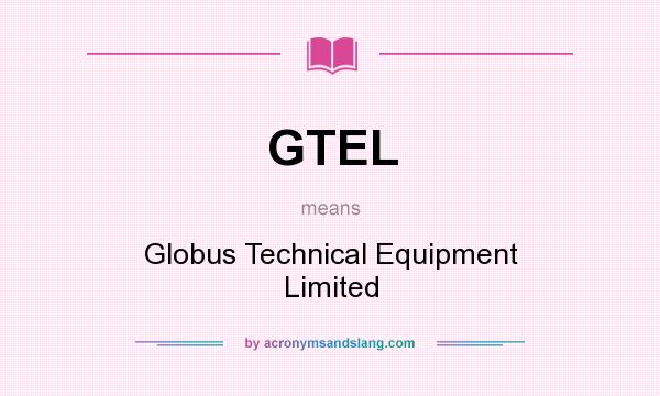 What does GTEL mean? It stands for Globus Technical Equipment Limited