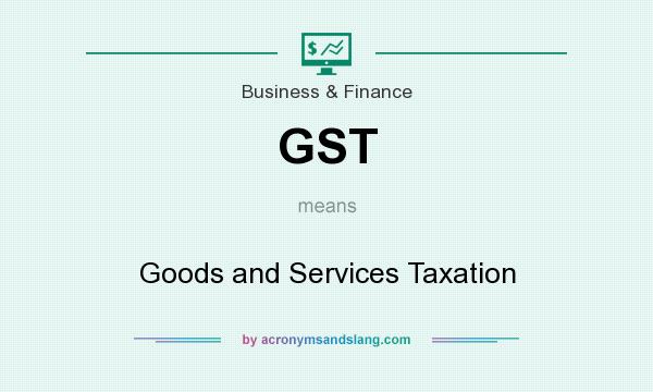 What does GST mean? It stands for Goods and Services Taxation