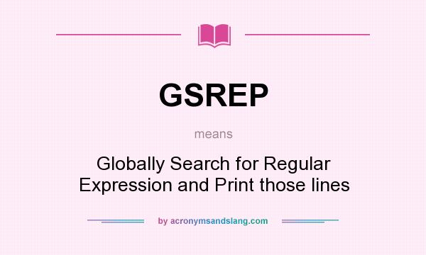 What does GSREP mean? It stands for Globally Search for Regular Expression and Print those lines
