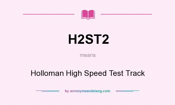 What does H2ST2 mean? It stands for Holloman High Speed Test Track