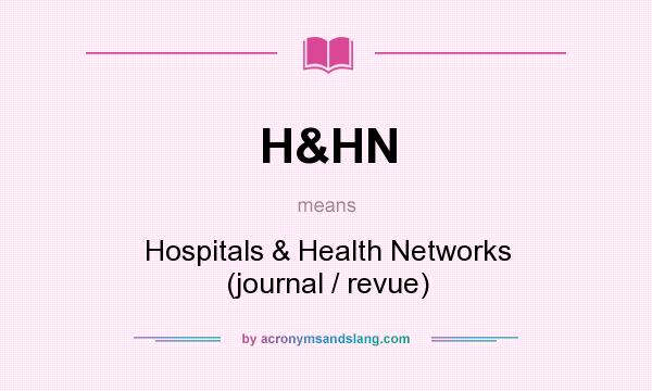 What does H&HN mean? It stands for Hospitals & Health Networks (journal / revue)
