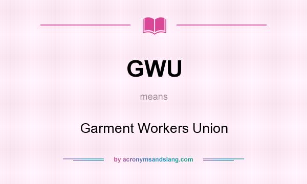 What does GWU mean? It stands for Garment Workers Union