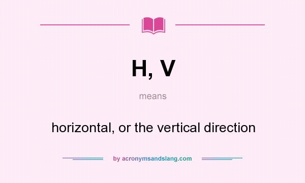 What does H, V mean? It stands for horizontal, or the vertical direction