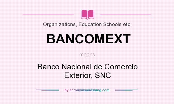 What does BANCOMEXT mean? It stands for Banco Nacional de Comercio Exterior, SNC