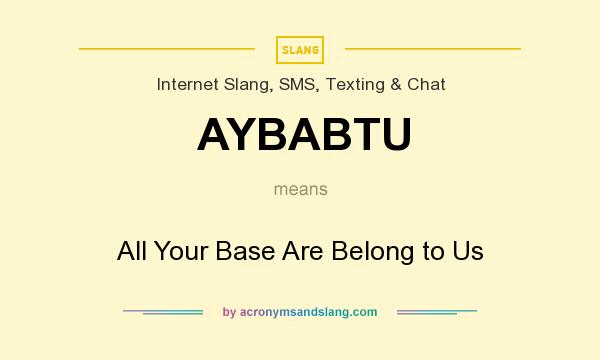 What does AYBABTU mean? It stands for All Your Base Are Belong to Us