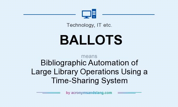 What does BALLOTS mean? It stands for Bibliographic Automation of Large Library Operations Using a Time-Sharing System