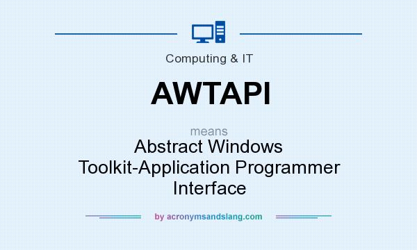 What does AWTAPI mean? It stands for Abstract Windows Toolkit-Application Programmer Interface