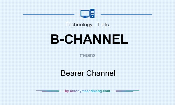 What does B-CHANNEL mean? It stands for Bearer Channel