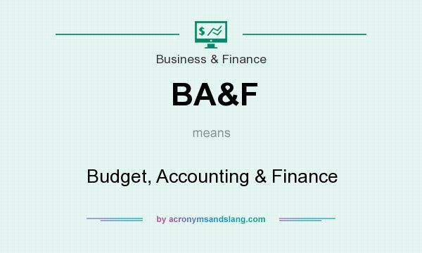 What does BA&F mean? It stands for Budget, Accounting & Finance