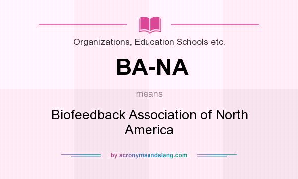 What does BA-NA mean? It stands for Biofeedback Association of North America