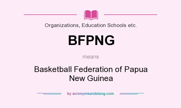 What does BFPNG mean? It stands for Basketball Federation of Papua New Guinea