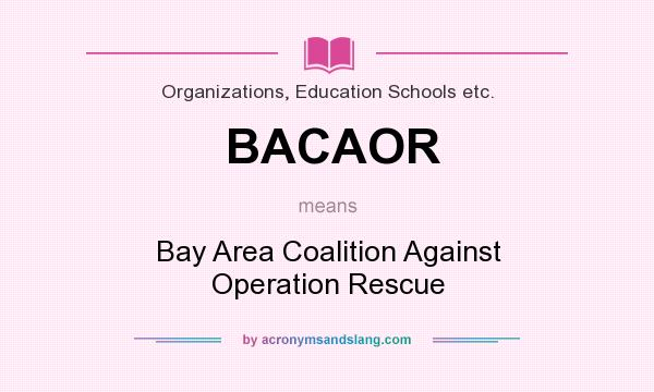 What does BACAOR mean? It stands for Bay Area Coalition Against Operation Rescue