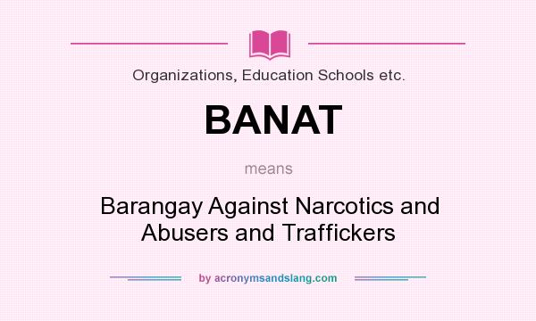 What does BANAT mean? It stands for Barangay Against Narcotics and Abusers and Traffickers